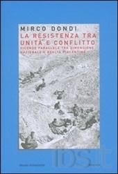 dondi mirco - La resistenza tra unità e conflitto. Vicende parallele tra dimensione nazionale e realtà piacentina