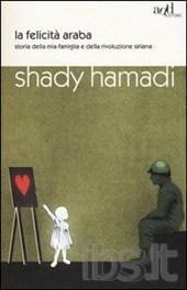 hamady shady - La felicità araba. Storia della mia famiglia e della rivoluzione siriana