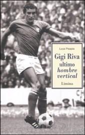 pisapia - Gigi Riva. Ultimo hombre vertical