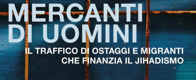 """Mercanti di Uomini, il libro di Loretta Napoleoni indaga sul traffico di ostaggi e migranti: """"Così si autofinanzia la jihad"""""""