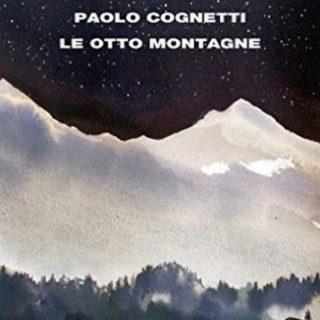 Le Otto Montagne di Paolo Cognetti, in fuga sui monti alla ricerca del padre e dell'amicizia. Romanzo perfetto che incanta e avvince. Perché non candidarlo allo Strega?