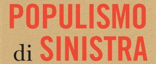 """""""Per un populismo di sinistra"""" di Chantal Mouffe. O come sfidare la destra xenofoba radicalizzando la democrazia"""